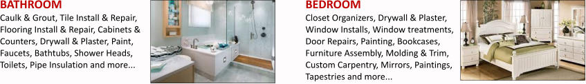 BATHROOM Caulk & Grout, Tile Install & Repair, Flooring Install & Repair, Cabinets & Counters, Drywall & Plaster, Paint, Faucets, Bathtubs, Shower Heads, Toilets, Pipe Insulation and more... BEDROOM Closet Organizers, Drywall & Plaster, Window Installs, Window treatments, Door Repairs, Painting, Bookcases, Furniture Assembly, Molding & Trim, Custom Carpentry, Mirrors, Paintings, Tapestries and more...
