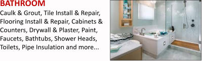 BATHROOM Caulk & Grout, Tile Install & Repair, Flooring Install & Repair, Cabinets & Counters, Drywall & Plaster, Paint, Faucets, Bathtubs, Shower Heads, Toilets, Pipe Insulation and more...