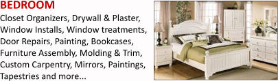 BEDROOM Closet Organizers, Drywall & Plaster, Window Installs, Window treatments, Door Repairs, Painting, Bookcases, Furniture Assembly, Molding & Trim, Custom Carpentry, Mirrors, Paintings, Tapestries and more...