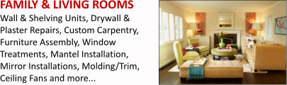 FAMILY & LIVING ROOMS Wall & Shelving Units, Drywall & Plaster Repairs, Custom Carpentry, Furniture Assembly, Window Treatments, Mantel Installation, Mirror Installations, Molding/Trim, Ceiling Fans and more...