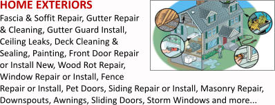 HOME EXTERIORS Fascia & Soffit Repair, Gutter Repair & Cleaning, Gutter Guard Install, Ceiling Leaks, Deck Cleaning & Sealing, Painting, Front Door Repair or Install New, Wood Rot Repair, Window Repair or Install, Fence Repair or Install, Pet Doors, Siding Repair or Install, Masonry Repair, Downspouts, Awnings, Sliding Doors, Storm Windows and more...
